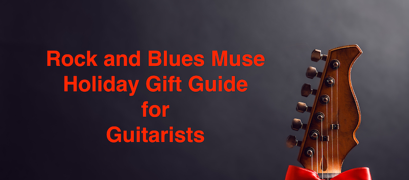 Rock and Blues Muse Holiday Gift Guide For Guitarists