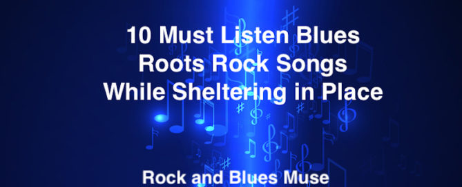 10 Must Listen Blues Roots Rock Songs While Sheltering in Place